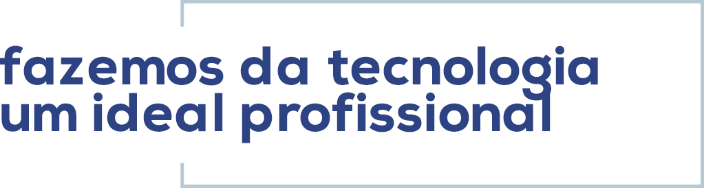 Fazemos da tecnologia um ideal profissional